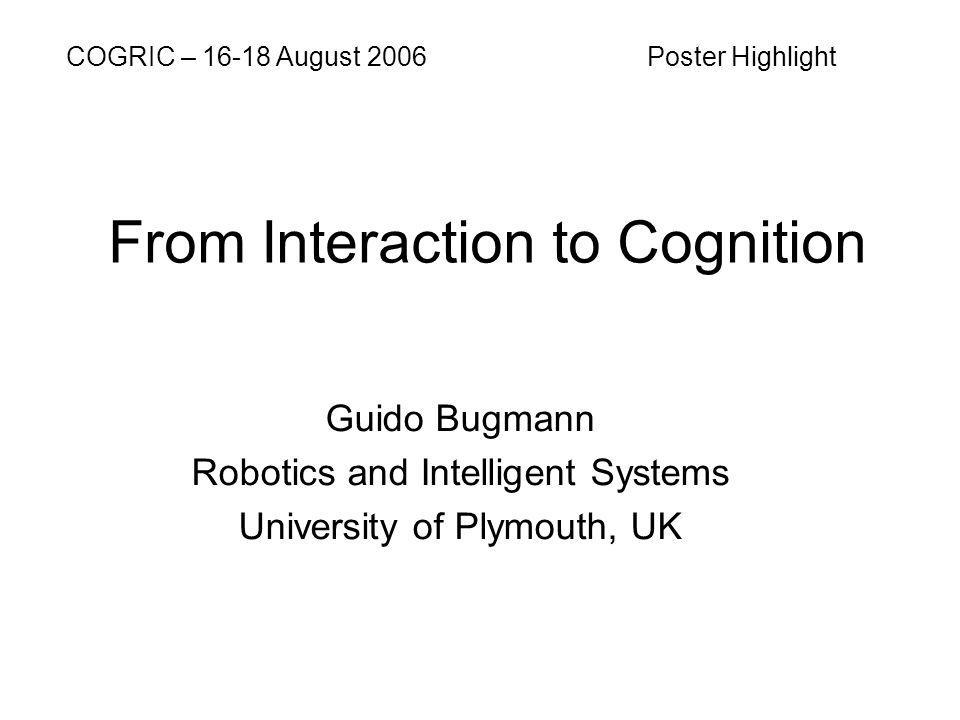 From Interaction to Cognition Guido Bugmann Robotics and Intelligent Systems University of Plymouth, UK COGRIC – 16-18 August 2006 Poster Highlight