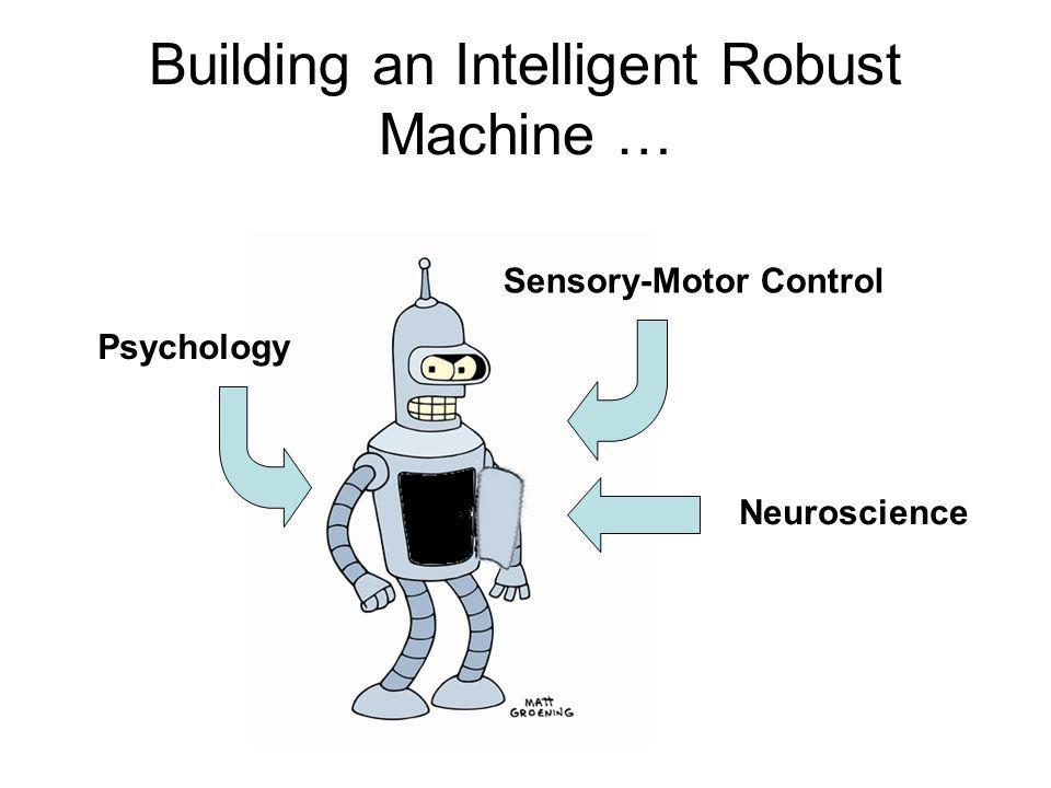 Building an Intelligent Robust Machine … Neuroscience Psychology Sensory-Motor Control
