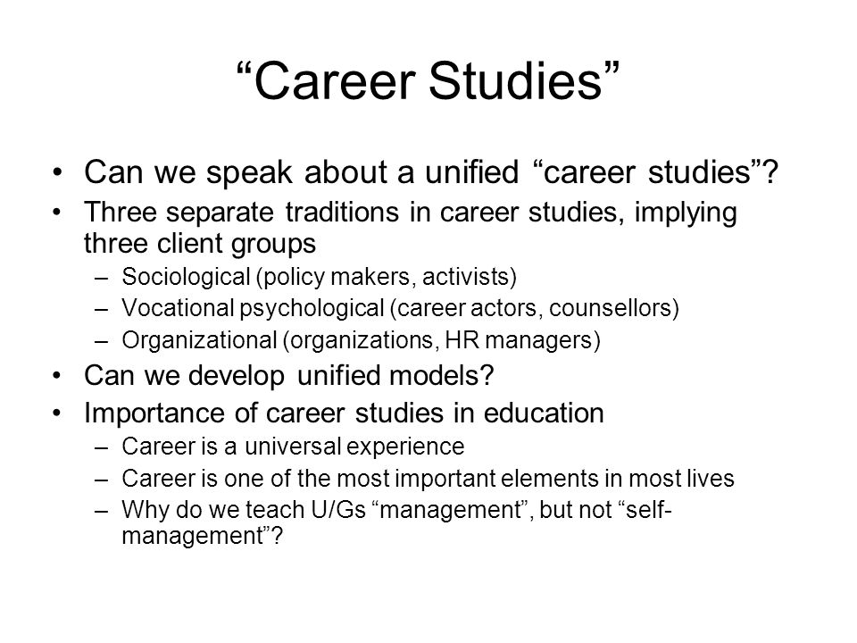 Career Studies Can we speak about a unified career studies? Three separate traditions in career studies, implying three client groups –Sociological (p