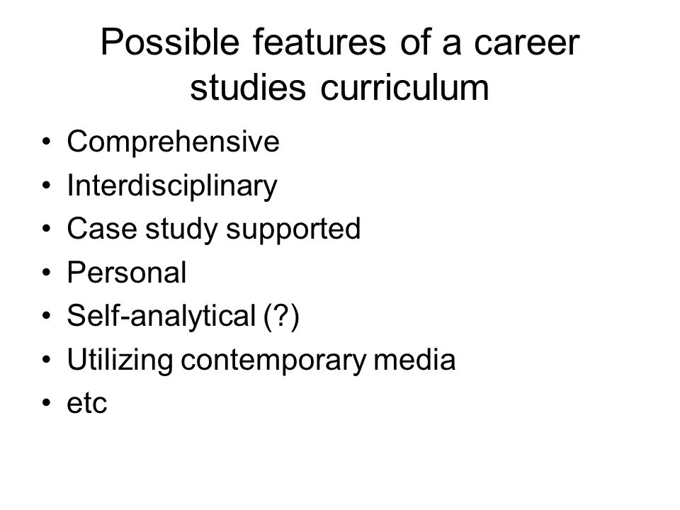 Possible features of a career studies curriculum Comprehensive Interdisciplinary Case study supported Personal Self-analytical ( ) Utilizing contemporary media etc