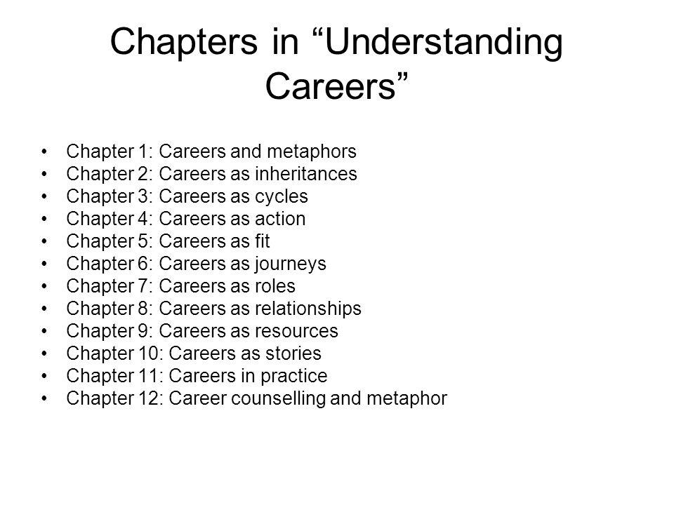 Chapters in Understanding Careers Chapter 1: Careers and metaphors Chapter 2: Careers as inheritances Chapter 3: Careers as cycles Chapter 4: Careers