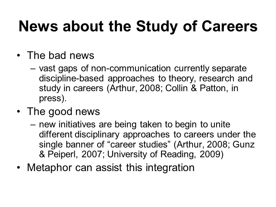 News about the Study of Careers The bad news –vast gaps of non-communication currently separate discipline-based approaches to theory, research and study in careers (Arthur, 2008; Collin & Patton, in press).