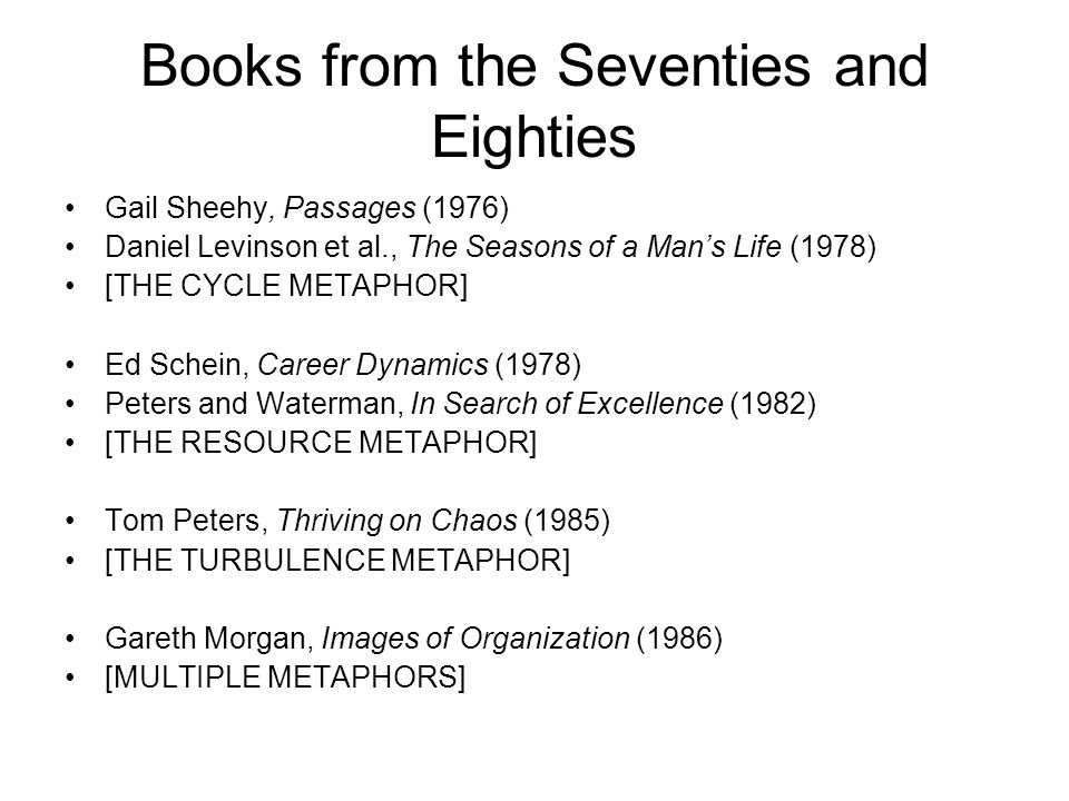 Books from the Seventies and Eighties Gail Sheehy, Passages (1976) Daniel Levinson et al., The Seasons of a Mans Life (1978) [THE CYCLE METAPHOR] Ed Schein, Career Dynamics (1978) Peters and Waterman, In Search of Excellence (1982) [THE RESOURCE METAPHOR] Tom Peters, Thriving on Chaos (1985) [THE TURBULENCE METAPHOR] Gareth Morgan, Images of Organization (1986) [MULTIPLE METAPHORS]