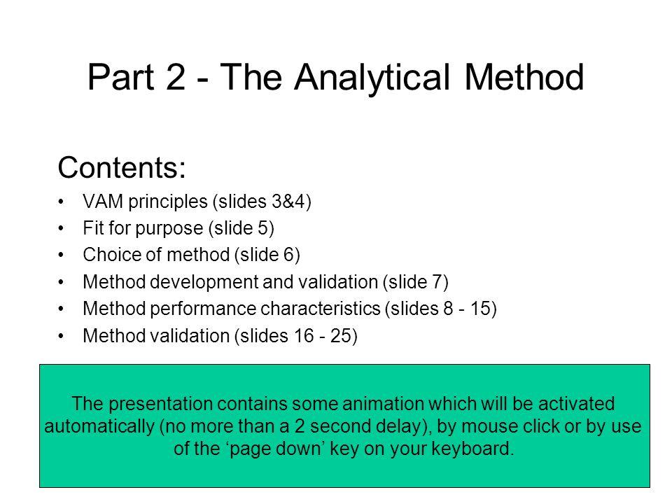 Part 2 - The Analytical Method Contents: VAM principles (slides 3&4) Fit for purpose (slide 5) Choice of method (slide 6) Method development and valid