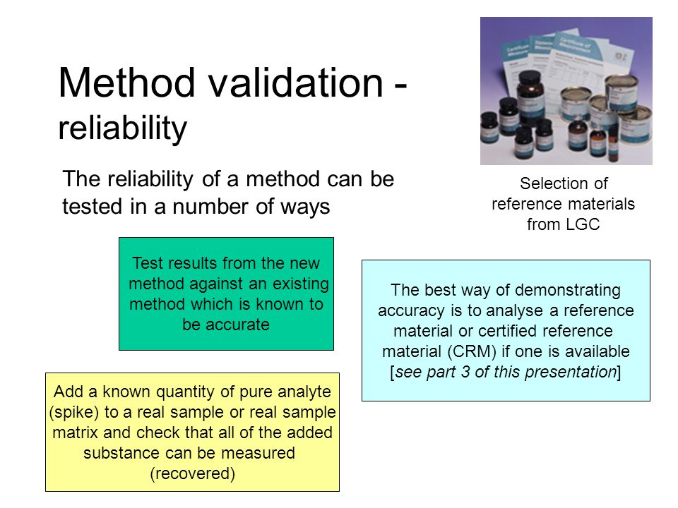 Method validation - reliability The reliability of a method can be tested in a number of ways Test results from the new method against an existing met
