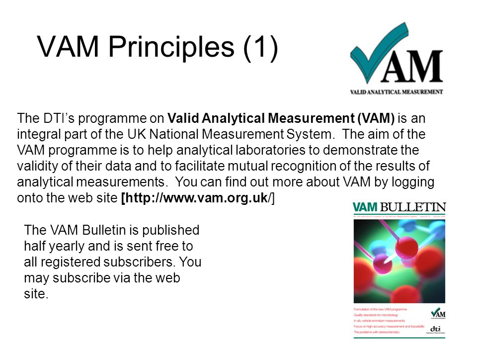 VAM Principles (1) The DTIs programme on Valid Analytical Measurement (VAM) is an integral part of the UK National Measurement System. The aim of the