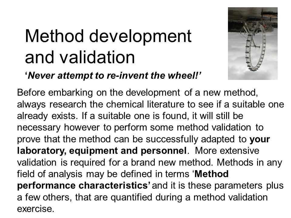Method development and validation Never attempt to re-invent the wheel! Before embarking on the development of a new method, always research the chemi