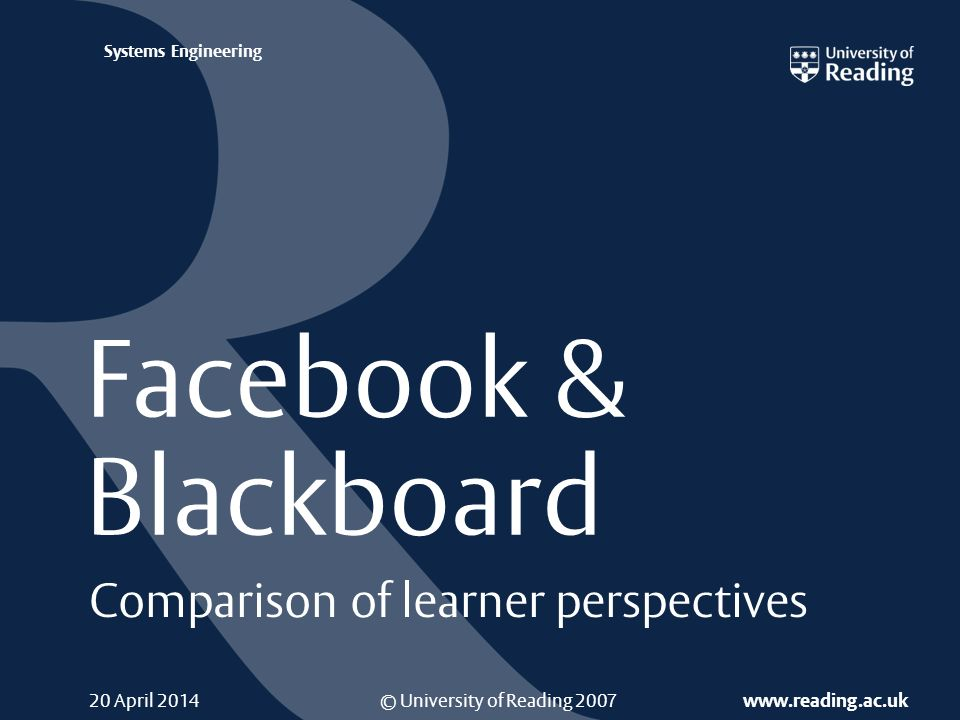 © University of Reading 2007 www.reading.ac.uk Systems Engineering 20 April 2014 Facebook & Blackboard Comparison of learner perspectives