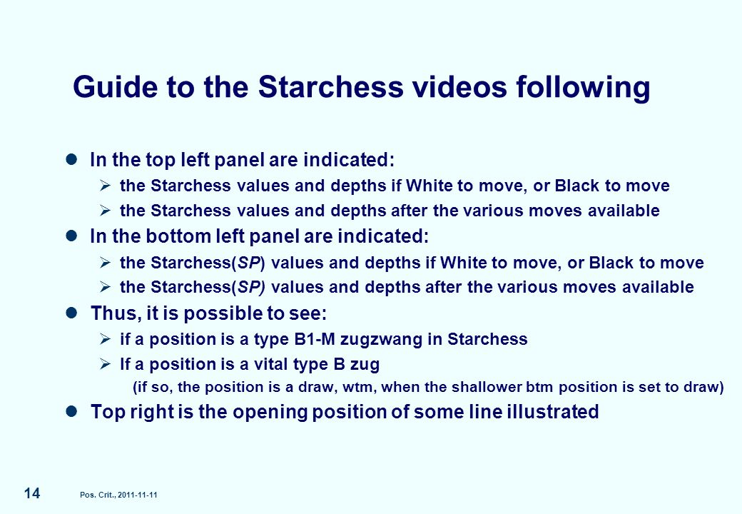Guide to the Starchess videos following In the top left panel are indicated: the Starchess values and depths if White to move, or Black to move the Starchess values and depths after the various moves available In the bottom left panel are indicated: the Starchess(SP) values and depths if White to move, or Black to move the Starchess(SP) values and depths after the various moves available Thus, it is possible to see: if a position is a type B1-M zugzwang in Starchess If a position is a vital type B zug (if so, the position is a draw, wtm, when the shallower btm position is set to draw) Top right is the opening position of some line illustrated Pos.