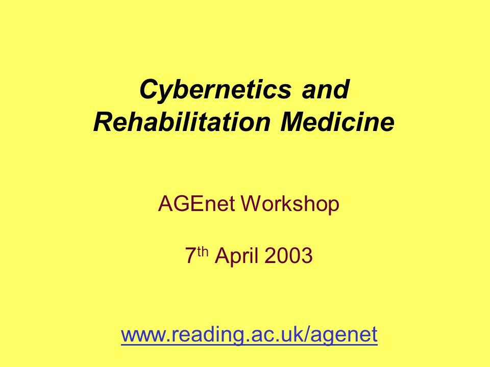 AGEnet Workshop 7 th April 2003 www.reading.ac.uk/agenet Cybernetics and Rehabilitation Medicine