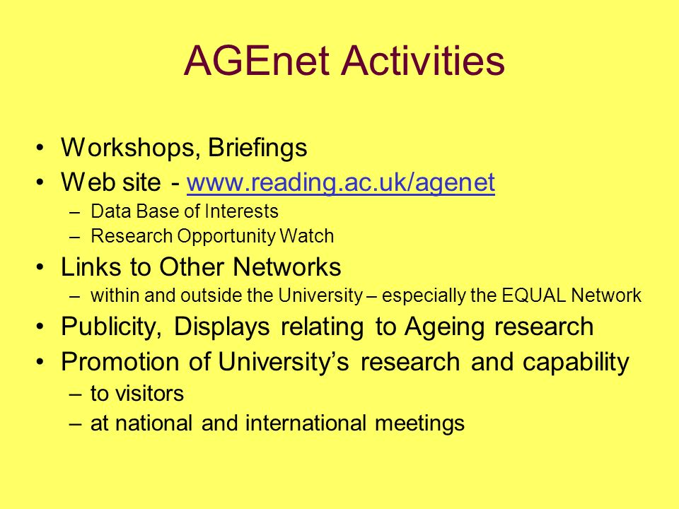 AGEnet Activities Workshops, Briefings Web site - www.reading.ac.uk/agenet –Data Base of Interests –Research Opportunity Watch Links to Other Networks –within and outside the University – especially the EQUAL Network Publicity, Displays relating to Ageing research Promotion of Universitys research and capability –to visitors –at national and international meetings