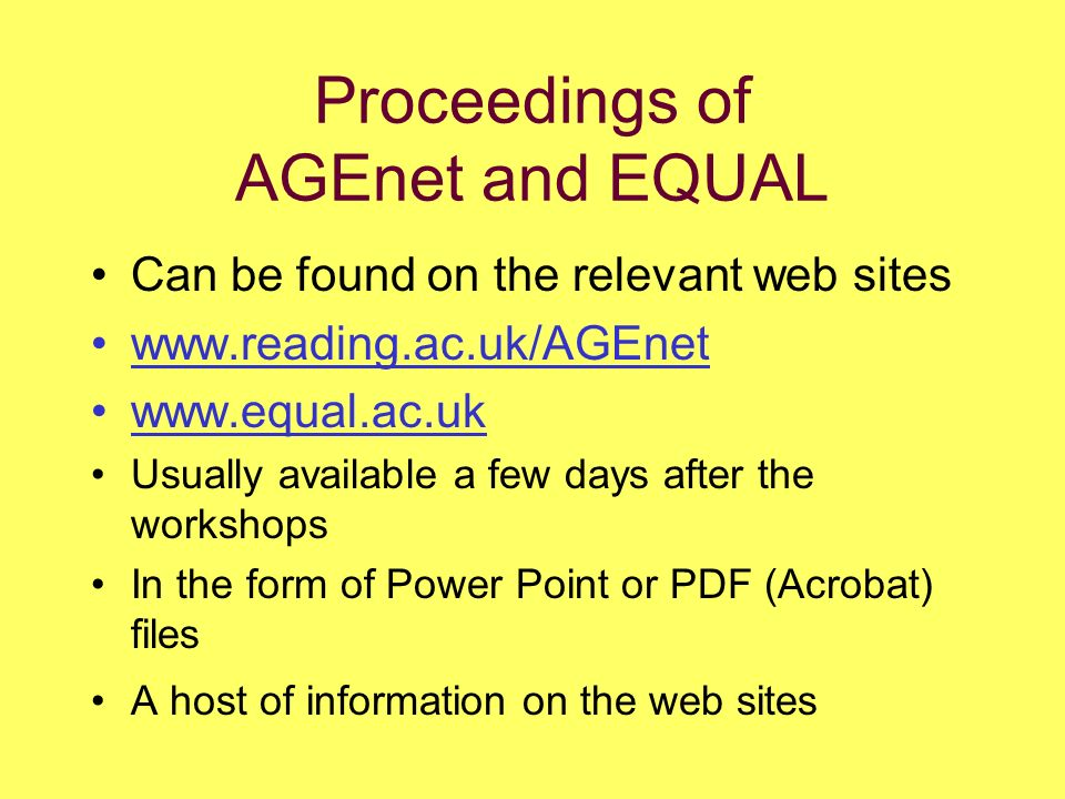 Proceedings of AGEnet and EQUAL Can be found on the relevant web sites www.reading.ac.uk/AGEnet www.equal.ac.uk Usually available a few days after the workshops In the form of Power Point or PDF (Acrobat) files A host of information on the web sites