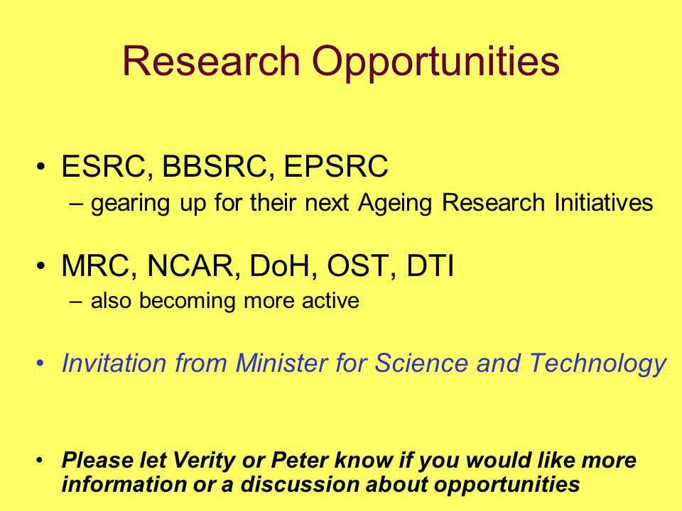 Research Opportunities ESRC, BBSRC, EPSRC –gearing up for their next Ageing Research Initiatives MRC, NCAR, DoH, OST, DTI –also becoming more active Invitation from Minister for Science and Technology Please let Verity or Peter know if you would like more information or a discussion about opportunities