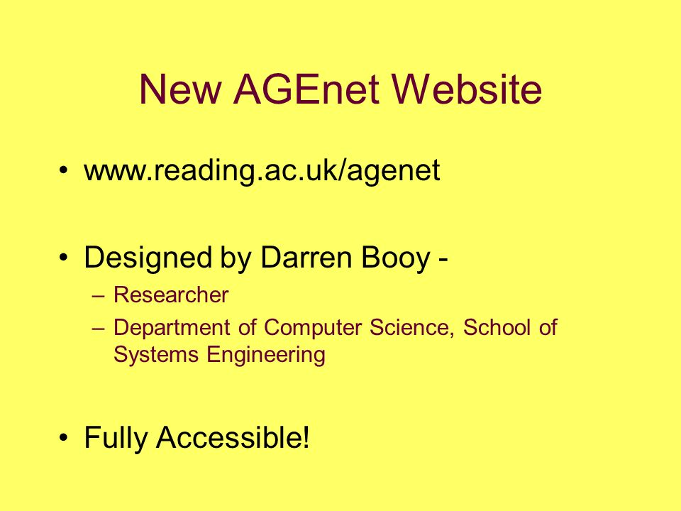 New AGEnet Website www.reading.ac.uk/agenet Designed by Darren Booy - –Researcher –Department of Computer Science, School of Systems Engineering Fully Accessible!