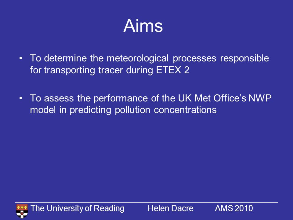 The University of Reading Helen Dacre AMS 2010 Talk Outline Overview of NWP model Analysis of meteorological processes Tracer transport in the UM –Horizontal –Vertical –Qualitative comparison with observations Potential sources of error
