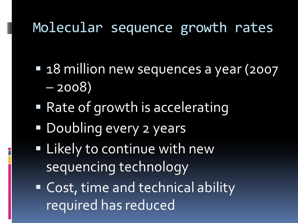 Molecular sequence growth rates 18 million new sequences a year (2007 – 2008) Rate of growth is accelerating Doubling every 2 years Likely to continue with new sequencing technology Cost, time and technical ability required has reduced
