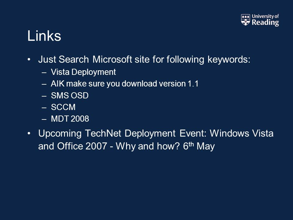 Links Just Search Microsoft site for following keywords: –Vista Deployment –AIK make sure you download version 1.1 –SMS OSD –SCCM –MDT 2008 Upcoming TechNet Deployment Event: Windows Vista and Office 2007 - Why and how.