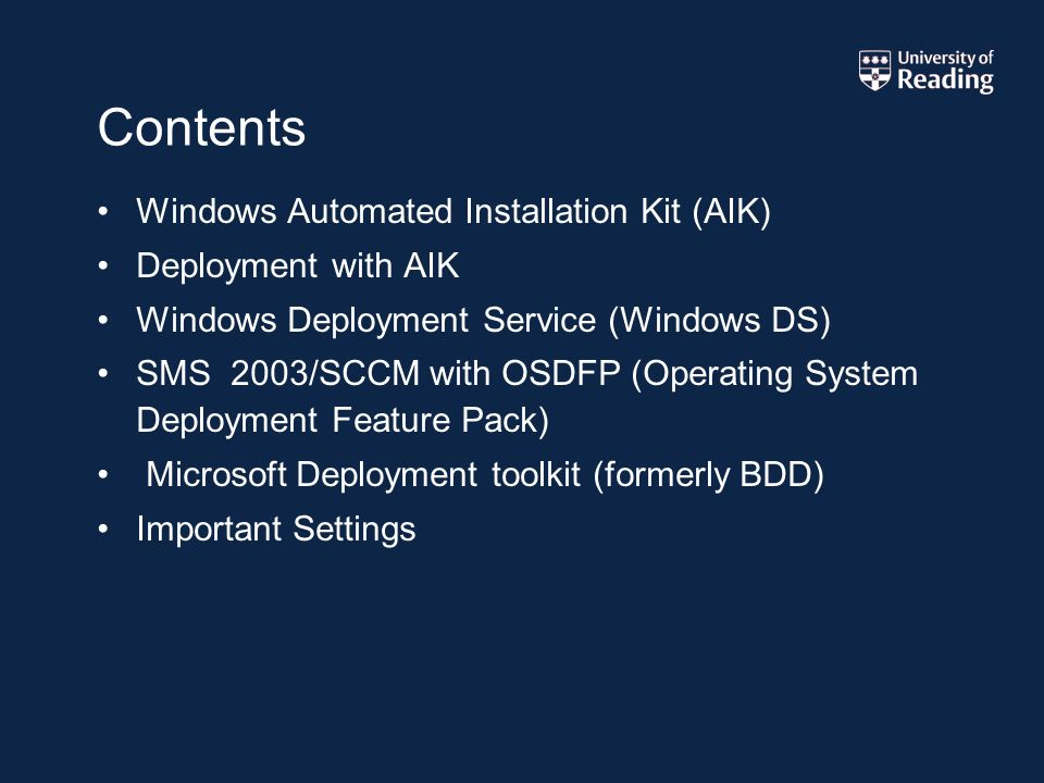 Contents Windows Automated Installation Kit (AIK) Deployment with AIK Windows Deployment Service (Windows DS) SMS 2003/SCCM with OSDFP (Operating System Deployment Feature Pack) Microsoft Deployment toolkit (formerly BDD) Important Settings