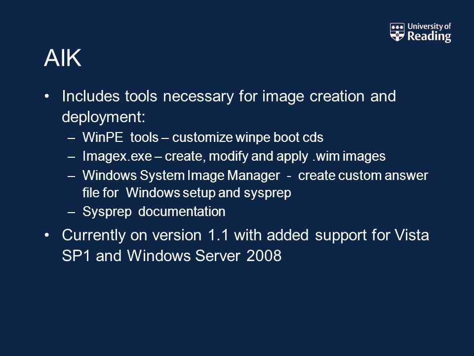 AIK Includes tools necessary for image creation and deployment: –WinPE tools – customize winpe boot cds –Imagex.exe – create, modify and apply.wim images –Windows System Image Manager - create custom answer file for Windows setup and sysprep –Sysprep documentation Currently on version 1.1 with added support for Vista SP1 and Windows Server 2008