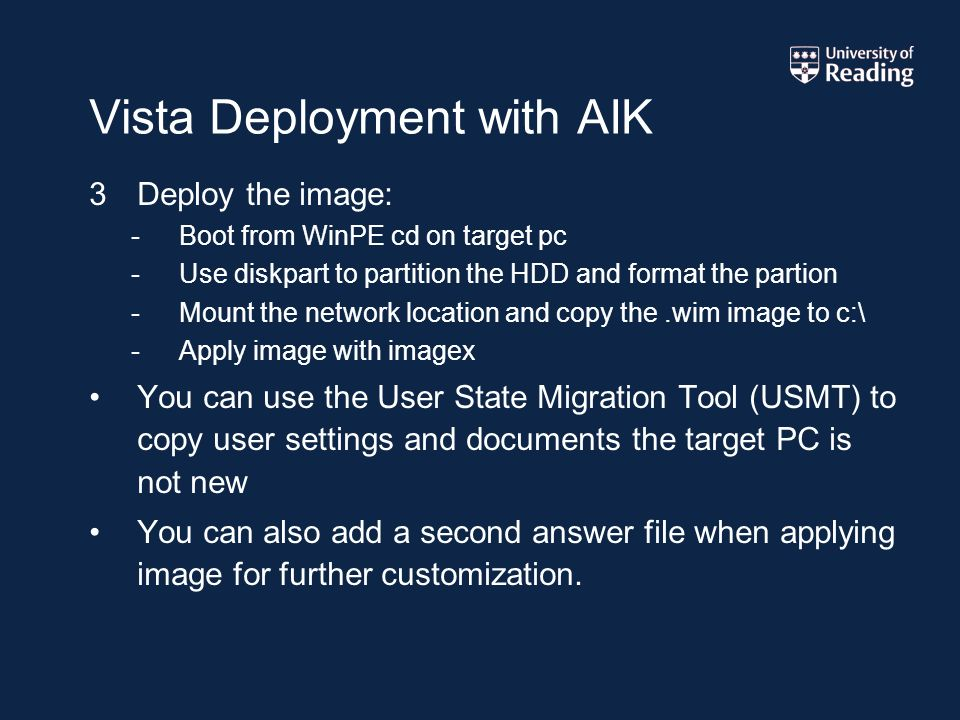 Vista Deployment with AIK 3Deploy the image: -Boot from WinPE cd on target pc -Use diskpart to partition the HDD and format the partion -Mount the network location and copy the.wim image to c:\ -Apply image with imagex You can use the User State Migration Tool (USMT) to copy user settings and documents the target PC is not new You can also add a second answer file when applying image for further customization.