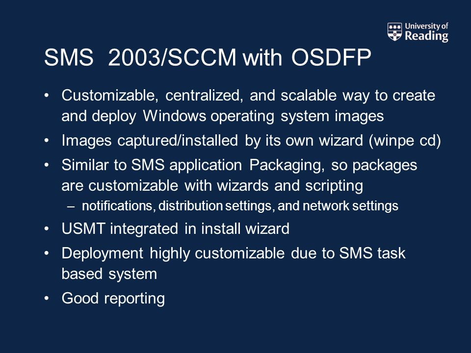 SMS 2003/SCCM with OSDFP Customizable, centralized, and scalable way to create and deploy Windows operating system images Images captured/installed by its own wizard (winpe cd) Similar to SMS application Packaging, so packages are customizable with wizards and scripting –notifications, distribution settings, and network settings USMT integrated in install wizard Deployment highly customizable due to SMS task based system Good reporting