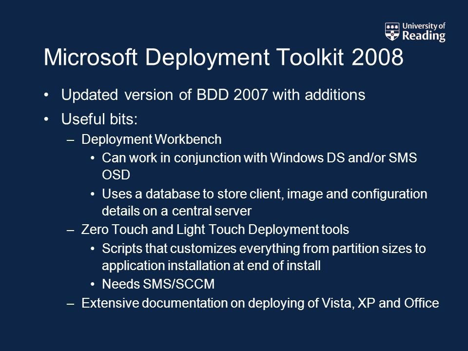 Microsoft Deployment Toolkit 2008 Updated version of BDD 2007 with additions Useful bits: –Deployment Workbench Can work in conjunction with Windows DS and/or SMS OSD Uses a database to store client, image and configuration details on a central server –Zero Touch and Light Touch Deployment tools Scripts that customizes everything from partition sizes to application installation at end of install Needs SMS/SCCM –Extensive documentation on deploying of Vista, XP and Office