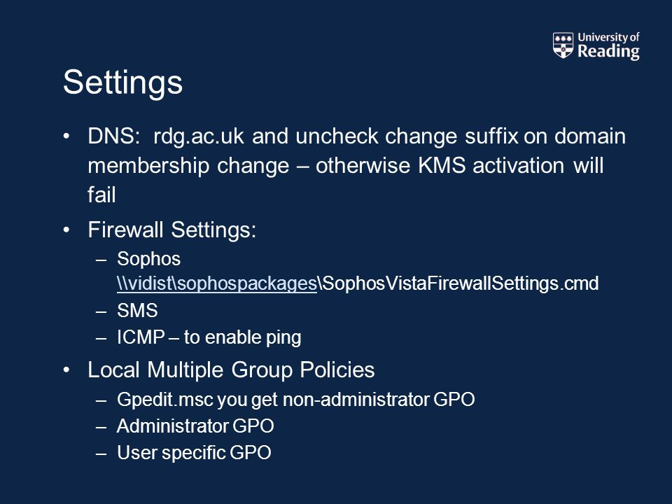 Settings DNS: rdg.ac.uk and uncheck change suffix on domain membership change – otherwise KMS activation will fail Firewall Settings: –Sophos \\vidist\sophospackages\SophosVistaFirewallSettings.cmd \\vidist\sophospackages –SMS –ICMP – to enable ping Local Multiple Group Policies –Gpedit.msc you get non-administrator GPO –Administrator GPO –User specific GPO