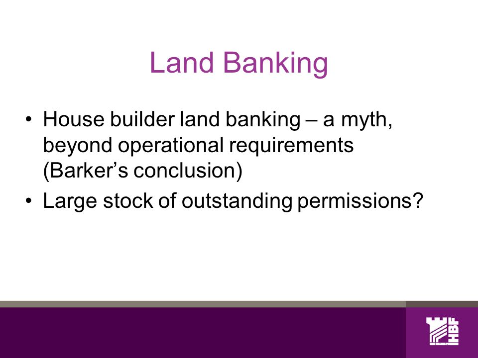 Land Banking House builder land banking – a myth, beyond operational requirements (Barkers conclusion) Large stock of outstanding permissions