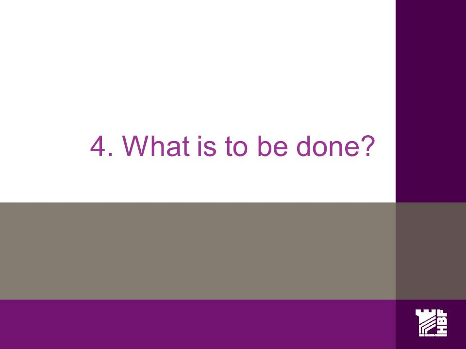 4. What is to be done?