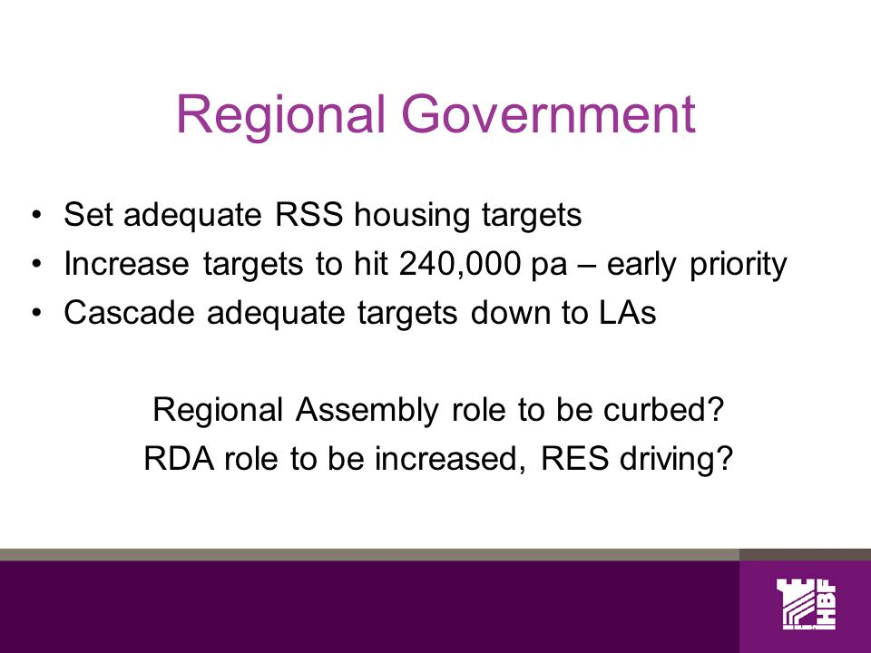 Regional Government Set adequate RSS housing targets Increase targets to hit 240,000 pa – early priority Cascade adequate targets down to LAs Regional Assembly role to be curbed.