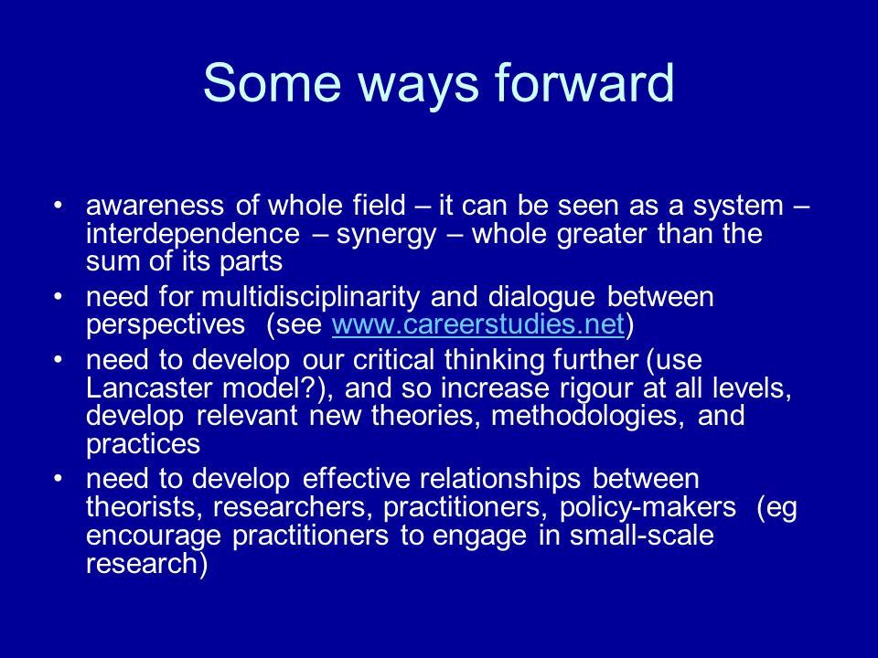 Some ways forward awareness of whole field – it can be seen as a system – interdependence – synergy – whole greater than the sum of its parts need for