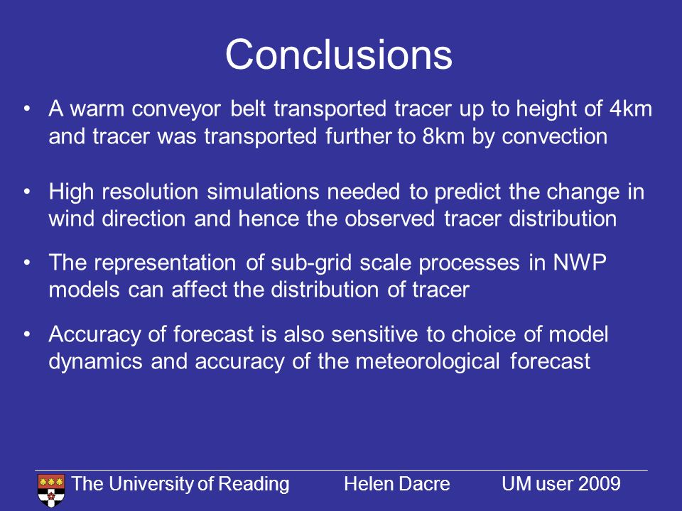 The University of Reading Helen Dacre UM user 2009 Conclusions A warm conveyor belt transported tracer up to height of 4km and tracer was transported further to 8km by convection High resolution simulations needed to predict the change in wind direction and hence the observed tracer distribution The representation of sub-grid scale processes in NWP models can affect the distribution of tracer Accuracy of forecast is also sensitive to choice of model dynamics and accuracy of the meteorological forecast