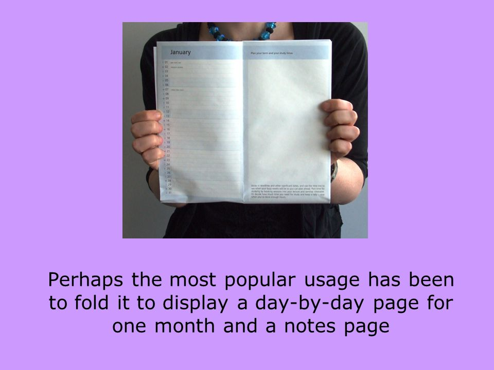 Perhaps the most popular usage has been to fold it to display a day-by-day page for one month and a notes page
