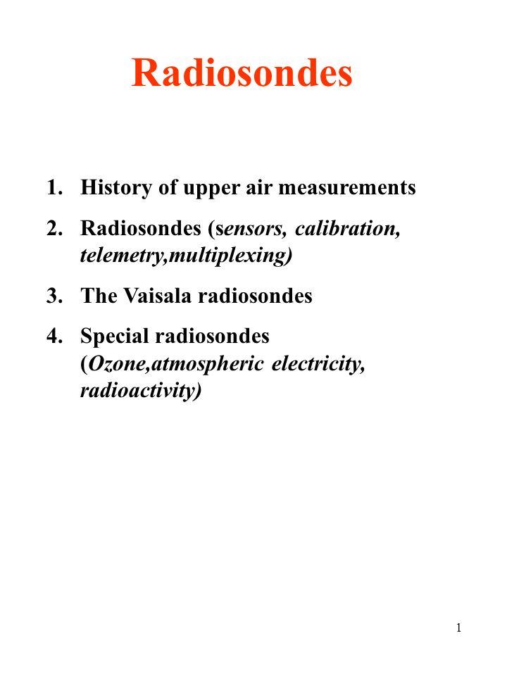 1 Radiosondes 1.History of upper air measurements 2.Radiosondes (sensors, calibration, telemetry,multiplexing) 3.The Vaisala radiosondes 4.Special radiosondes (Ozone,atmospheric electricity, radioactivity)