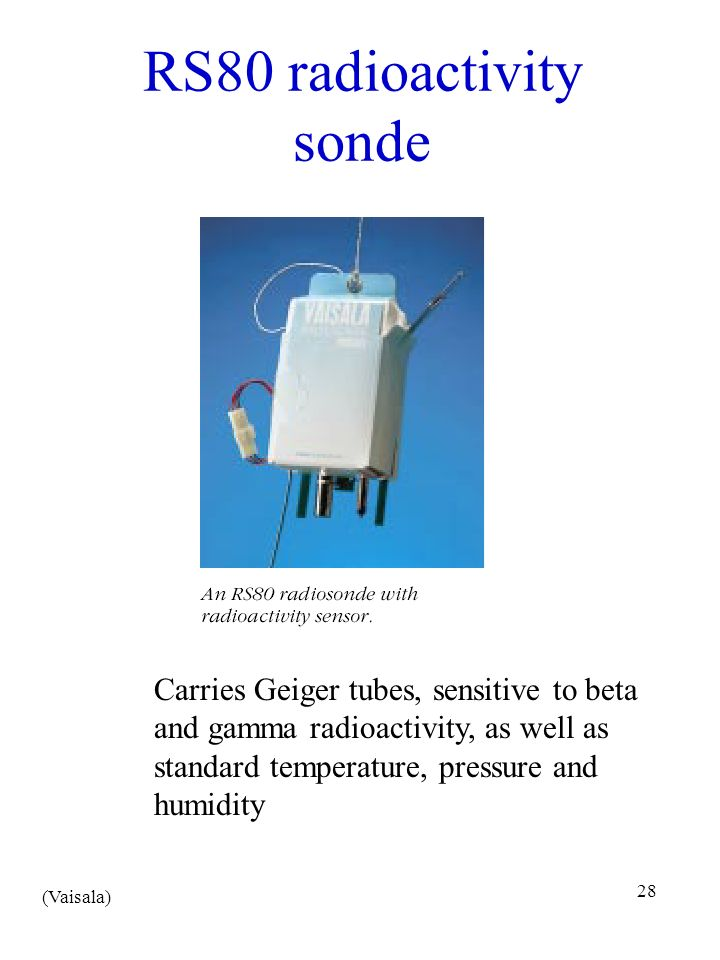 28 RS80 radioactivity sonde (Vaisala) Carries Geiger tubes, sensitive to beta and gamma radioactivity, as well as standard temperature, pressure and h