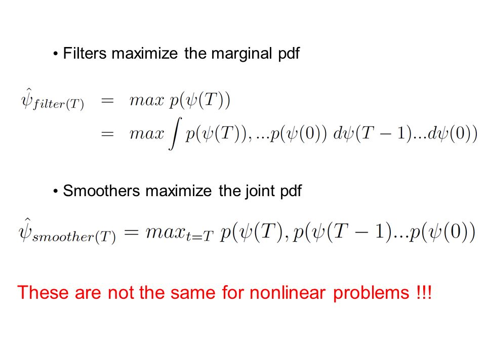 Prediction: smoothers vs. filters The smoother solves for the mode of the conditional joint pdf p( 0:T | d 0:T ) (modal trajectory). The filter solves