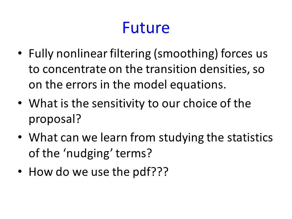 Conclusions The nonlinearity of our problem is growing Particle filters with proposal transition density: solve for fully nonlinear solution very flex