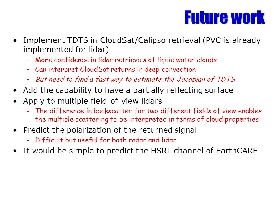 Future work Implement TDTS in CloudSat/Calipso retrieval (PVC is already implemented for lidar) –More confidence in lidar retrievals of liquid water c