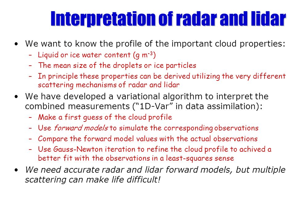 Interpretation of radar and lidar We want to know the profile of the important cloud properties: –Liquid or ice water content (g m -3 ) –The mean size