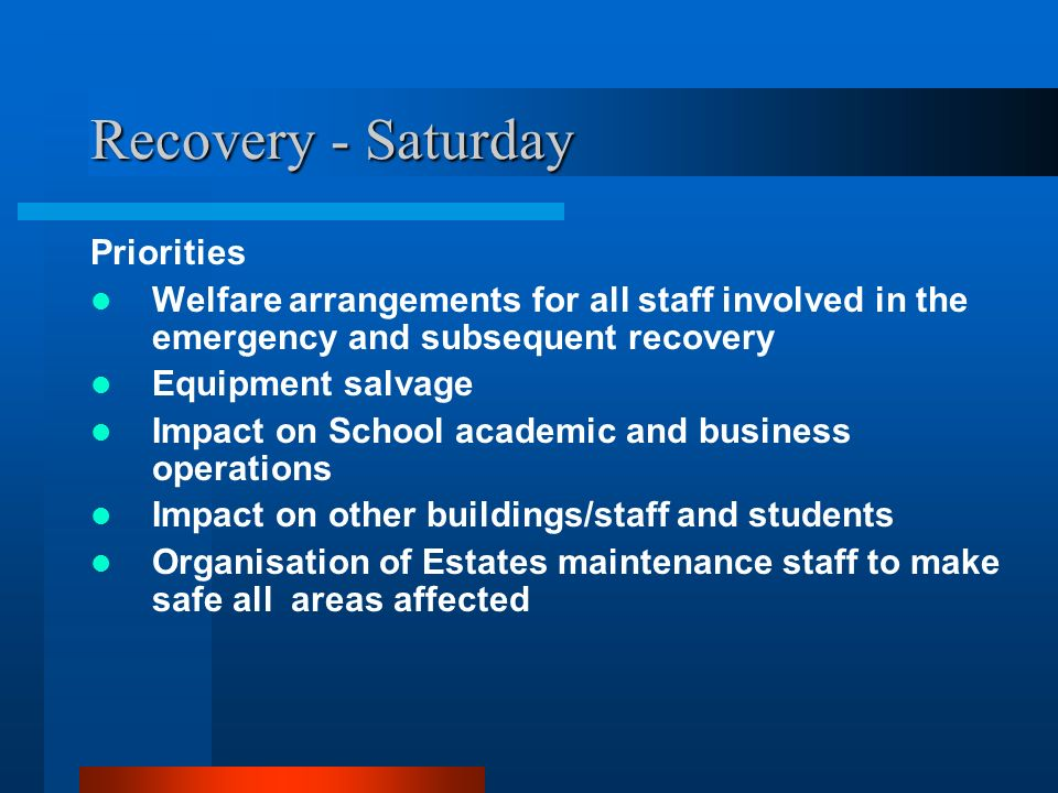 Recovery - Saturday Priorities Welfare arrangements for all staff involved in the emergency and subsequent recovery Equipment salvage Impact on School