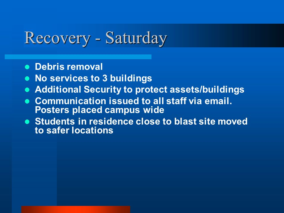 Recovery - Saturday Debris removal No services to 3 buildings Additional Security to protect assets/buildings Communication issued to all staff via em