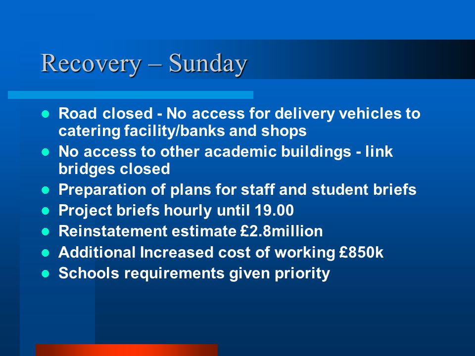 Recovery – Sunday Road closed - No access for delivery vehicles to catering facility/banks and shops No access to other academic buildings - link brid