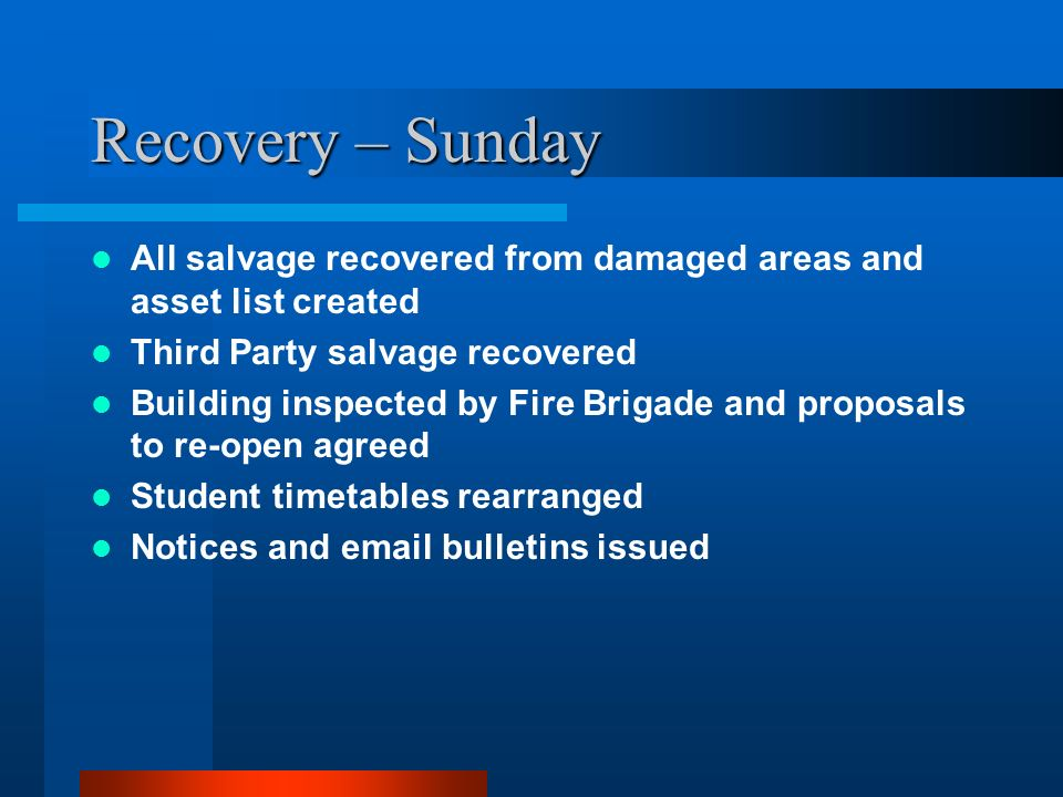 Recovery – Sunday All salvage recovered from damaged areas and asset list created Third Party salvage recovered Building inspected by Fire Brigade and