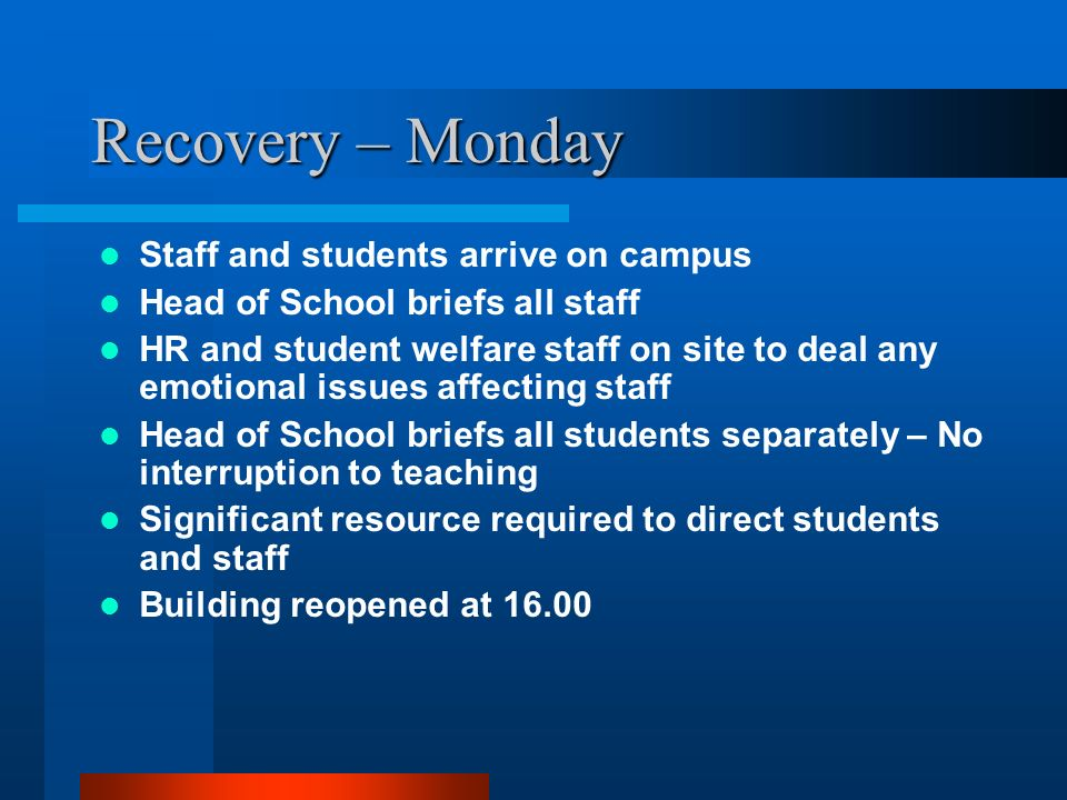 Recovery – Monday Staff and students arrive on campus Head of School briefs all staff HR and student welfare staff on site to deal any emotional issue