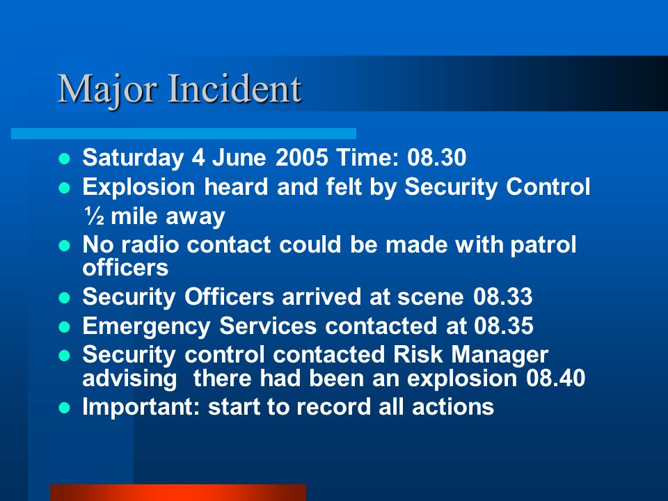 Major Incident Saturday 4 June 2005 Time: 08.30 Explosion heard and felt by Security Control ½ mile away No radio contact could be made with patrol of