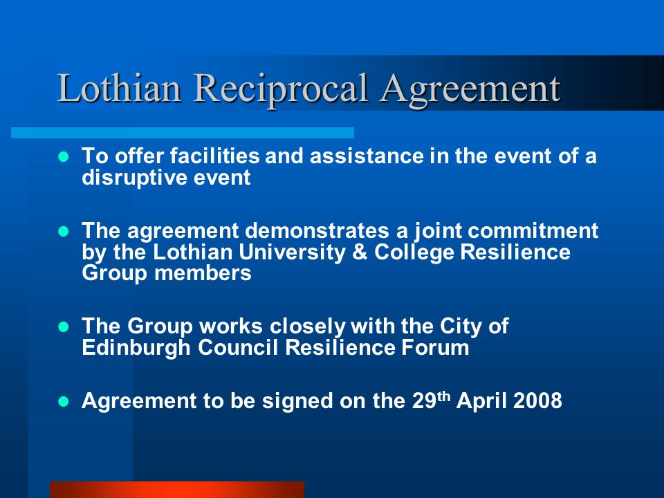 Lothian Reciprocal Agreement To offer facilities and assistance in the event of a disruptive event The agreement demonstrates a joint commitment by th
