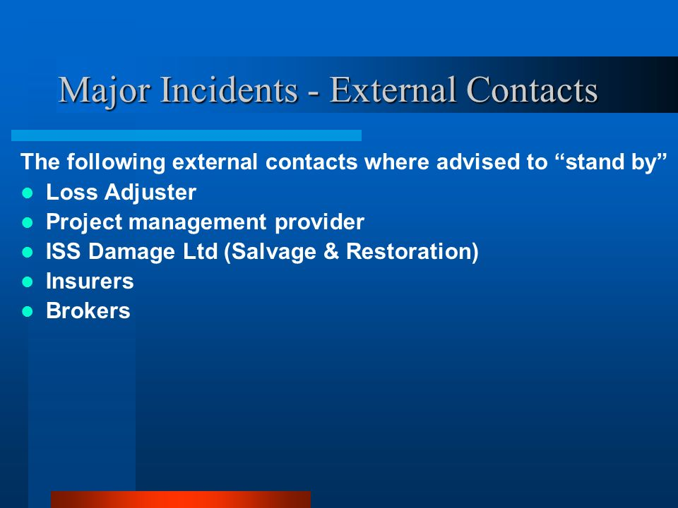 Major Incidents - External Contacts The following external contacts where advised to stand by Loss Adjuster Project management provider ISS Damage Ltd