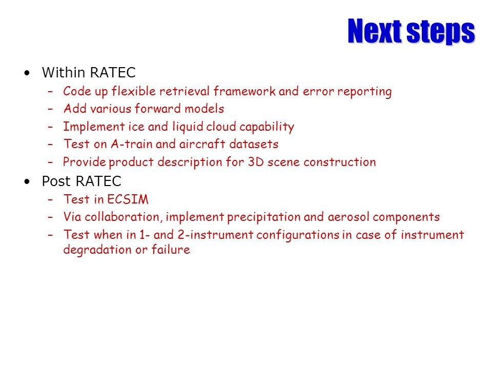 Next steps Within RATEC –Code up flexible retrieval framework and error reporting –Add various forward models –Implement ice and liquid cloud capability –Test on A-train and aircraft datasets –Provide product description for 3D scene construction Post RATEC –Test in ECSIM –Via collaboration, implement precipitation and aerosol components –Test when in 1- and 2-instrument configurations in case of instrument degradation or failure
