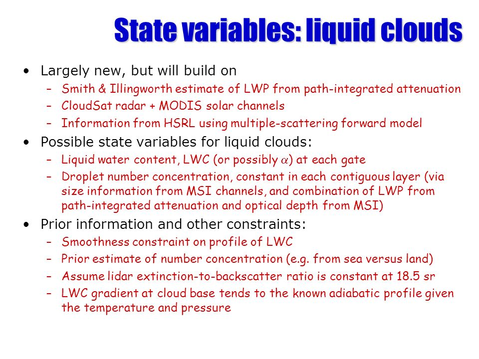State variables: liquid clouds Largely new, but will build on –Smith & Illingworth estimate of LWP from path-integrated attenuation –CloudSat radar + MODIS solar channels –Information from HSRL using multiple-scattering forward model Possible state variables for liquid clouds: –Liquid water content, LWC (or possibly ) at each gate –Droplet number concentration, constant in each contiguous layer (via size information from MSI channels, and combination of LWP from path-integrated attenuation and optical depth from MSI) Prior information and other constraints: –Smoothness constraint on profile of LWC –Prior estimate of number concentration (e.g.