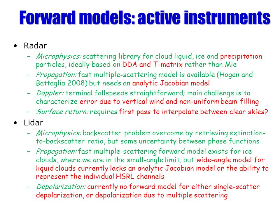 Forward models: active instruments Radar –Microphysics: scattering library for cloud liquid, ice and precipitation particles, ideally based on DDA and T-matrix rather than Mie –Propagation: fast multiple-scattering model is available (Hogan and Battaglia 2008) but needs an analytic Jacobian model –Doppler: terminal fallspeeds straightforward; main challenge is to characterize error due to vertical wind and non-uniform beam filling –Surface return: requires first pass to interpolate between clear skies.